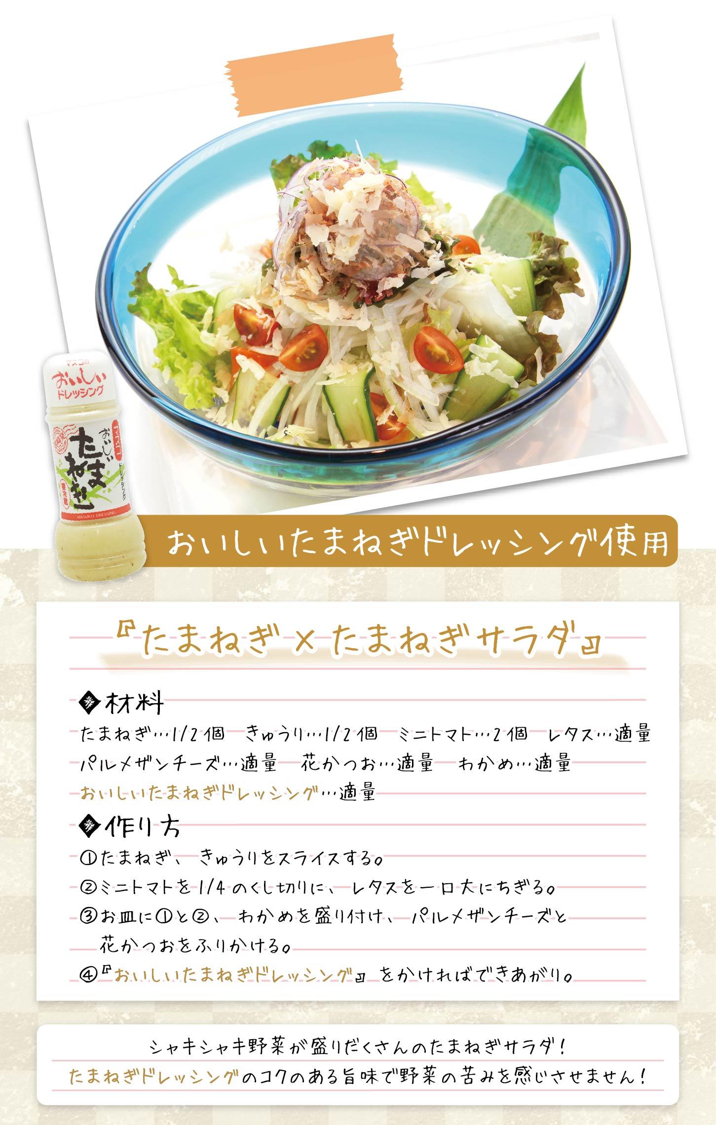 『たまねぎ×たまねぎサラダ』 ●おいしいたまねぎドレッシング使用 ◆材料 たまねぎ…1/2個 きゅうり…1/2個 ミニトマト…2個 レタス…適量 パルメザンチーズ…適量 花かつお…適量 わかめ…適量 おいしいたまねぎドレッシング…適量 ◆作り方 ①たまねぎ、きゅうりをスライスする。 ②ミニトマトを1/4のくし切りに、レタスを一口大にちぎる。 ③お皿に①と②、わかめを盛り付け、パルメザンチーズと花かつおをふりかける。 ④『おいしいたまねぎドレッシング』をかければできあがり。