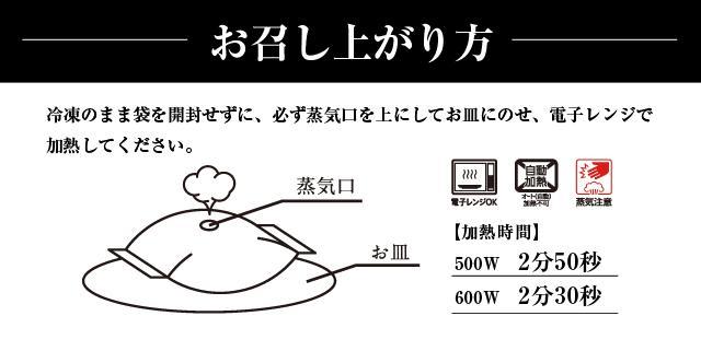 お召し上がり方 冷凍のまま袋を開封せずに、必ず蒸気口上にしてお皿にのせ、電子レンジで加熱してください。500W 2分50秒 600W 2分30秒 電子レンジOK オート(自動)加熱不可 蒸気注意