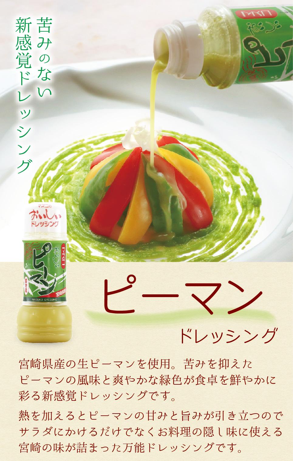 苦みのない 新感覚ドレッシング ピーマンドレッシング 宮崎県産の生ピーマンを使用。苦みを抑えたピーマンの風味と爽やかな緑色が食卓を鮮やかに彩る新感覚ドレッシングです。熱を加えるとピーマンの甘みと旨みが引き立つのでサラダにかけるだけでなくお料理の隠し味に使える宮崎の味が詰まった万能ドレッシングです。