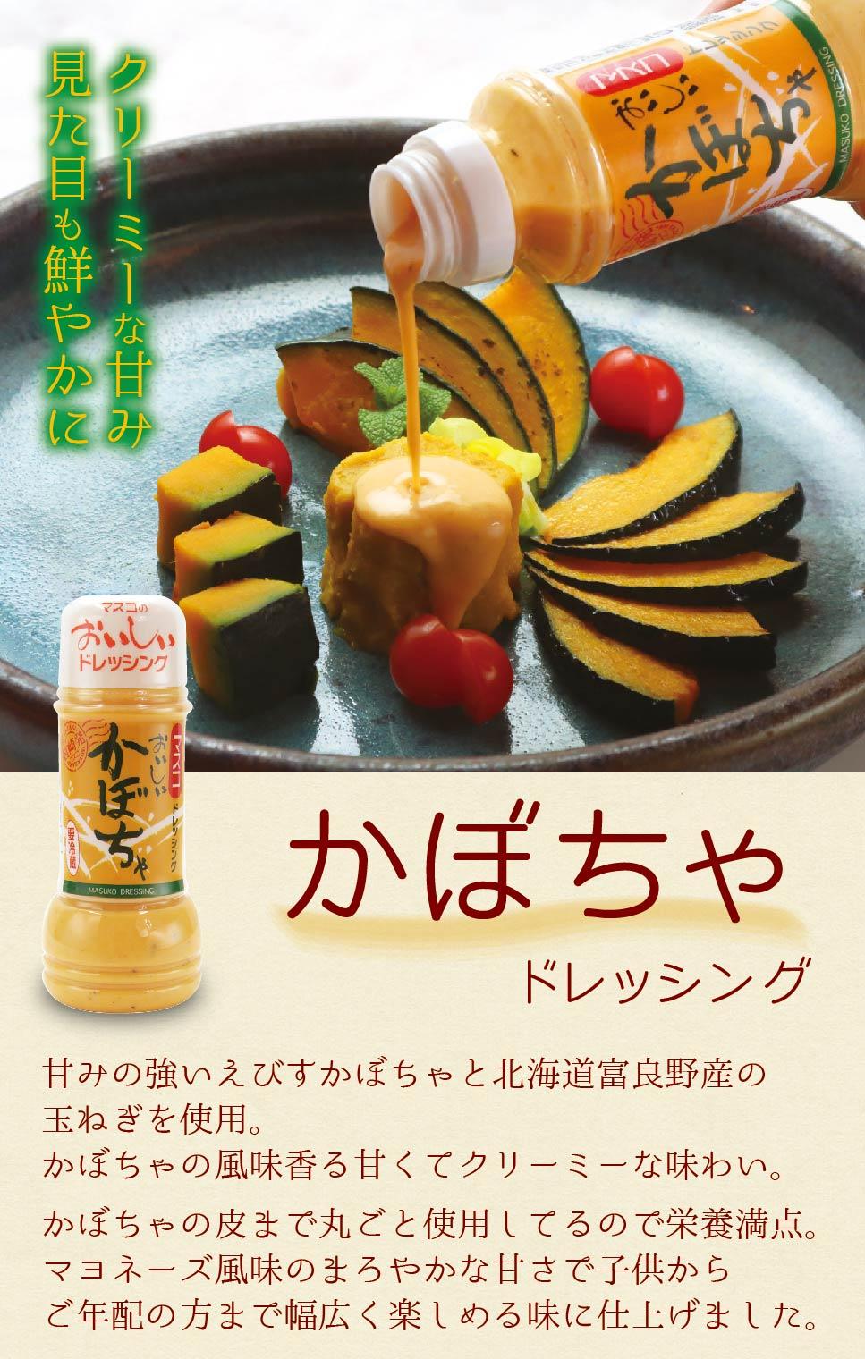 クリーミーな甘み 見た目も鮮やかに かぼちゃドレッシング 甘みの強いえびすかぼちゃと北海道富良野産の玉ねぎを使用。かぼちゃの風味香る甘くてクリーミーな味わい。かぼちゃの皮まで丸ごと使用しているので栄養満点。マヨネーズ風味のまろやかな甘さで子供からご年配の方まで幅広く楽しめる味に仕上げました。